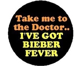 TAKE ME TO THE DOCTOR .. I-ve Got BIEBER FEVER Pinback Button 1.25- Pin / Badge JUSTIN